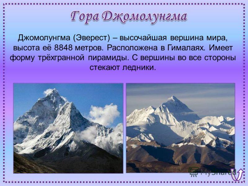 Джомолунгма (Эверест) – высочайшая вершина мира, высота её 8848 метров. Расположена в Гималаях. Имеет форму трёхгранной пирамиды. С вершины во все стороны стекают ледники.