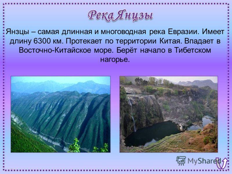 Янзцы – самая длинная и многоводная река Евразии. Имеет длину 6300 км. Протекает по территории Китая. Впадает в Восточно-Китайское море. Берёт начало в Тибетском нагорье.