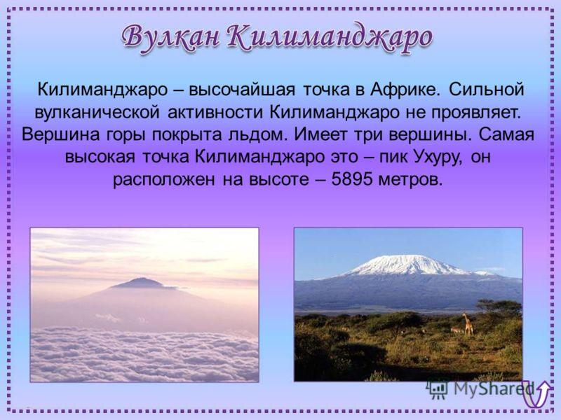 Килиманджаро – высочайшая точка в Африке. Сильной вулканической активности Килиманджаро не проявляет. Вершина горы покрыта льдом. Имеет три вершины. Самая высокая точка Килиманджаро это – пик Ухуру, он расположен на высоте – 5895 метров.