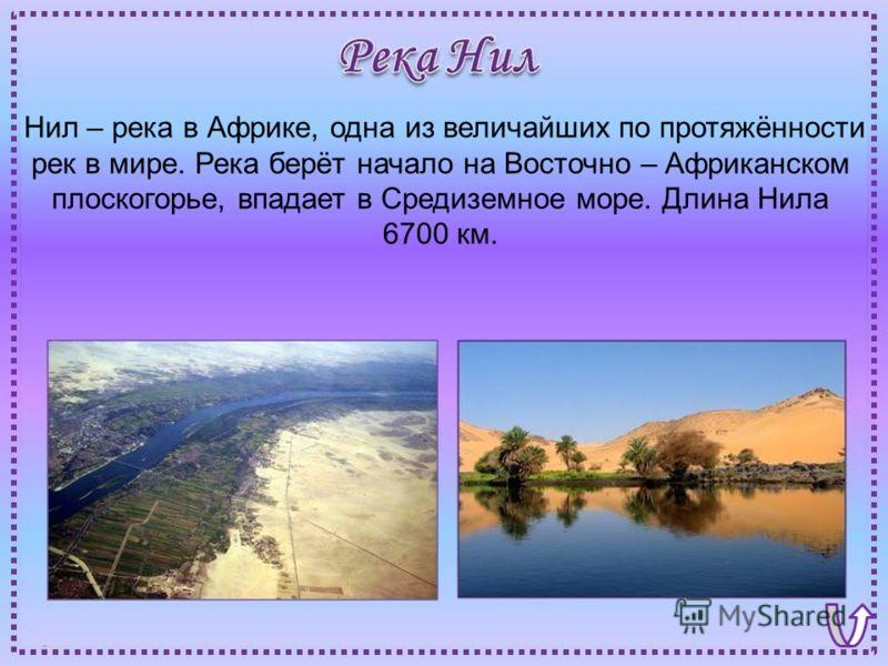 Нил – река в Африке, одна из величайших по протяжённости рек в мире. Река берёт начало на Восточно – Африканском плоскогорье, впадает в Средиземное море. Длина Нила 6700 км.