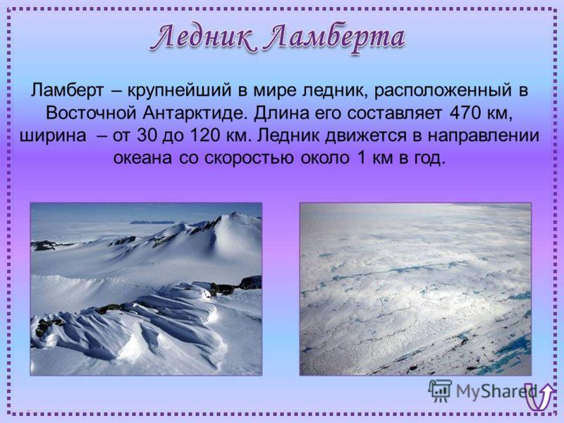 Ламберт – крупнейший в мире ледник, расположенный в Восточной Антарктиде. Длина его составляет 470 км, ширина – от 30 до 120 км. Ледник движется в направлении океана со скоростью около 1 км в год.