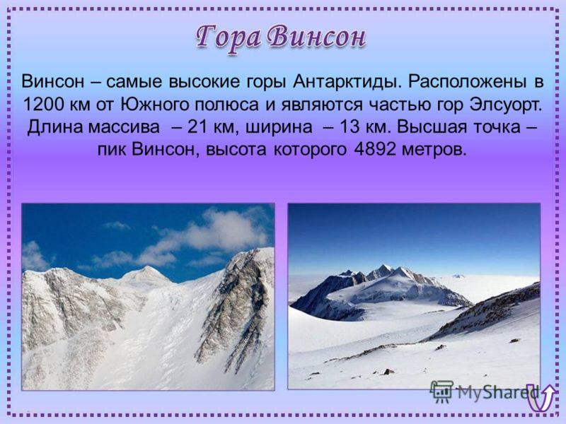 Винсон – самые высокие горы Антарктиды. Расположены в 1200 км от Южного полюса и являются частью гор Элсуорт. Длина массива – 21 км, ширина – 13 км. Высшая точка – пик Винсон, высота которого 4892 метров.