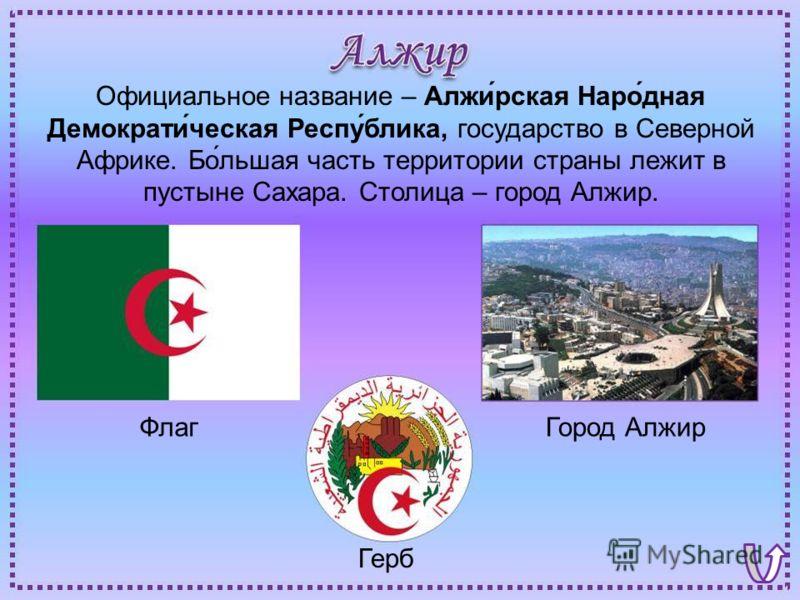 ФлагГород Алжир Герб Официальное название – Алжи́рская Наро́дная Демократи́ческая Респу́блика, государство в Северной Африке. Бо́льшая часть территории страны лежит в пустыне Сахара. Столица – город Алжир.