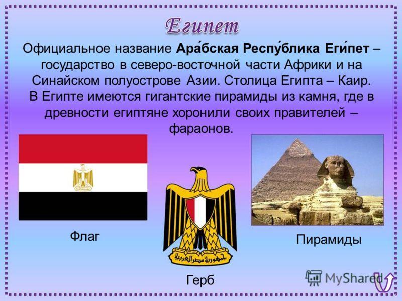 Флаг Пирамиды Герб Официальное название Ара́бская Респу́блика Еги́пет – государство в северо-восточной части Африки и на Синайском полуострове Азии. Столица Египта – Каир. В Египте имеются гигантские пирамиды из камня, где в древности египтяне хорони