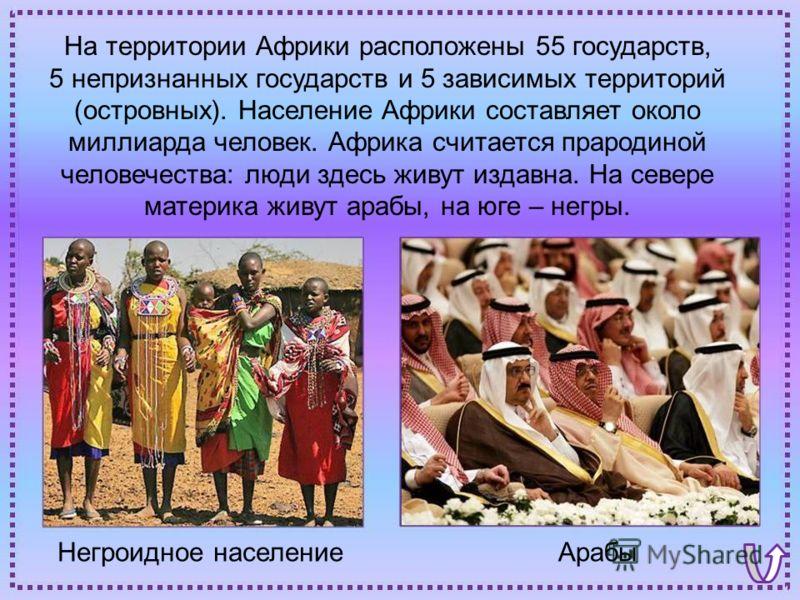 АрабыНегроидное население На территории Африки расположены 55 государств, 5 непризнанных государств и 5 зависимых территорий (островных). Население Африки составляет около миллиарда человек. Африка считается прародиной человечества: люди здесь живут