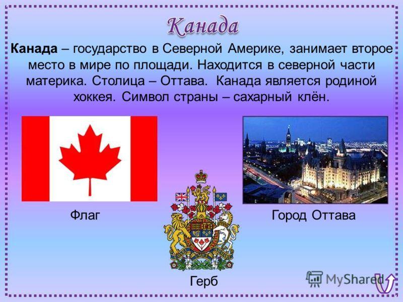 ФлагГород Оттава Герб Канада – государство в Северной Америке, занимает второе место в мире по площади. Находится в северной части материка. Столица – Оттава. Канада является родиной хоккея. Символ страны – сахарный клён.
