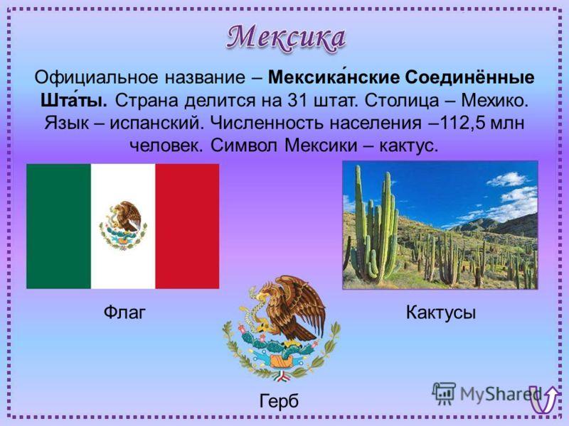 ФлагКактусы Герб Официальное название – Мексика́нские Соединённые Шта́ты. Страна делится на 31 штат. Столица – Мехико. Язык – испанский. Численность населения –112,5 млн человек. Символ Мексики – кактус.