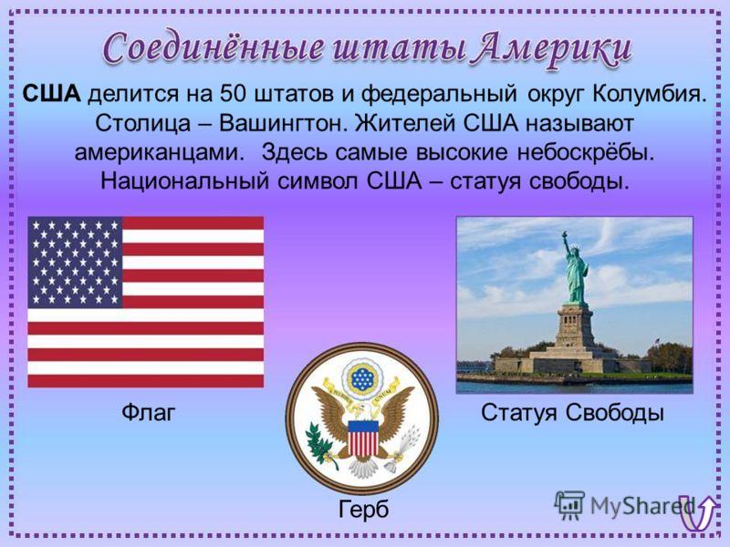 ФлагСтатуя Свободы Герб США делится на 50 штатов и федеральный округ Колумбия. Столица – Вашингтон. Жителей США называют американцами. Здесь самые высокие небоскрёбы. Национальный символ США – статуя свободы.