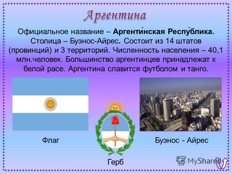 Флаг Буэнос - Айрес Герб Официальное название – Аргенти́нская Респу́блика. Столица – Буэнос-Айрес. Состоит из 14 штатов (провинций) и 3 территорий. Численность населения – 40,1 млн.человек. Большинство аргентинцев принадлежат к белой расе. Аргентина