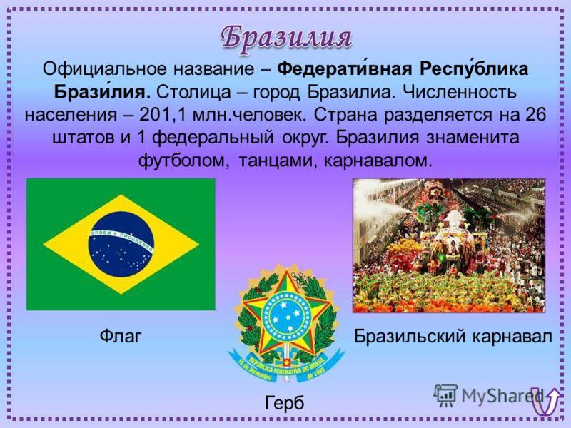 ФлагБразильский карнавал Герб Официальное название – Федерати́вная Респу́блика Брази́лия. Столица – город Бразилиа. Численность населения – 201,1 млн.человек. Страна разделяется на 26 штатов и 1 федеральный округ. Бразилия знаменита футболом, танцами