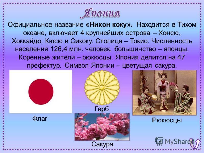 Флаг Рюкюсцы Герб Сакура Официальное название «Нихон коку». Находится в Тихом океане, включает 4 крупнейших острова – Хонсю, Хоккайдо, Кюсю и Сикоку. Столица – Токио. Численность населения 126,4 млн. человек, большинство – японцы. Коренные жители – р