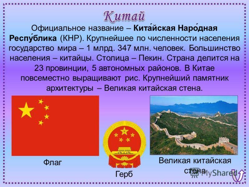Флаг Великая китайская стена Герб Официальное название – Кита́йская Наро́дная Респу́блика (КНР). Крупнейшее по численности населения государство мира – 1 млрд. 347 млн. человек. Большинство населения – китайцы. Столица – Пекин. Страна делится на 23 п