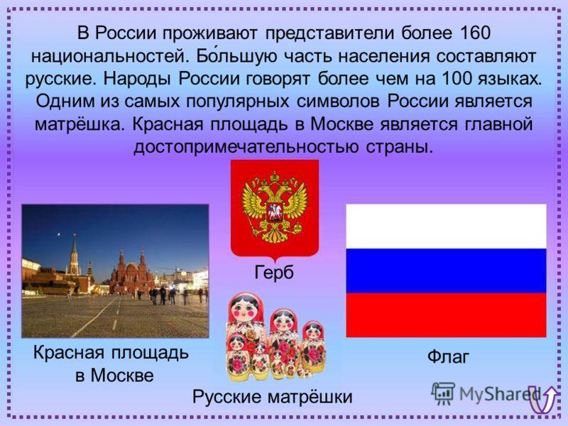 Флаг Красная площадь в Москве Герб Русские матрёшки В России проживают представители более 160 национальностей. Бо́льшую часть населения составляют русские. Народы России говорят более чем на 100 языках. Одним из самых популярных символов России явля