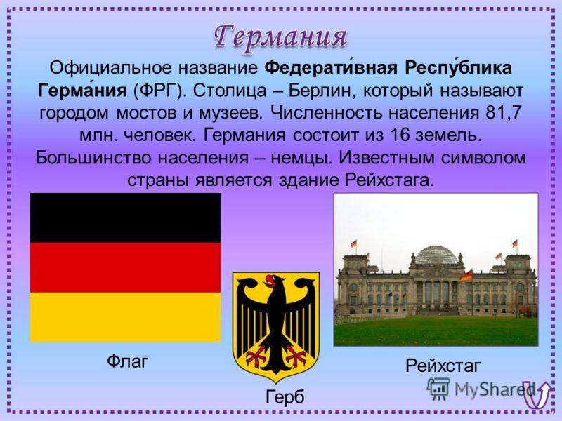 Флаг Рейхстаг Герб Официальное название Федерати́вная Респу́блика Герма́ния (ФРГ). Столица – Берлин, который называют городом мостов и музеев. Численность населения 81,7 млн. человек. Германия состоит из 16 земель. Большинство населения – немцы. Изве