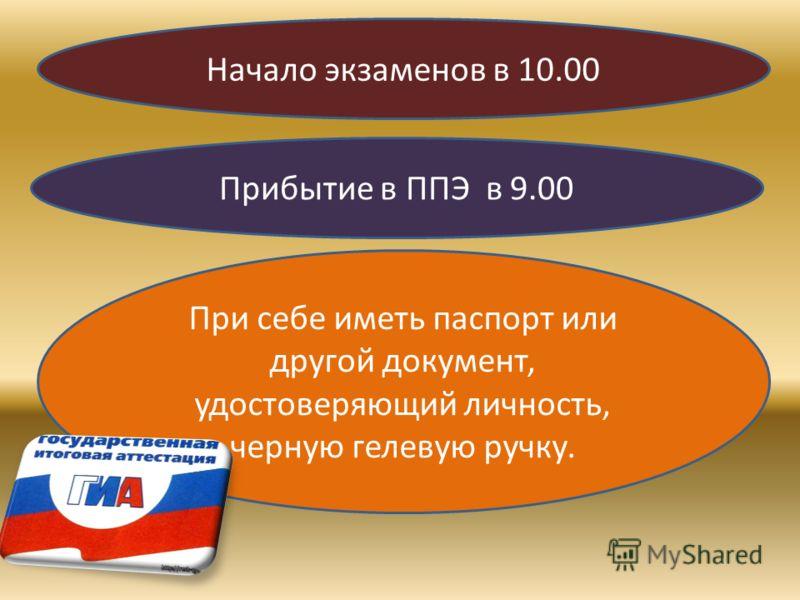 Начало экзаменов в 10.00 Прибытие в ППЭ в 9.00 При себе иметь паспорт или другой документ, удостоверяющий личность, черную гелевую ручку.