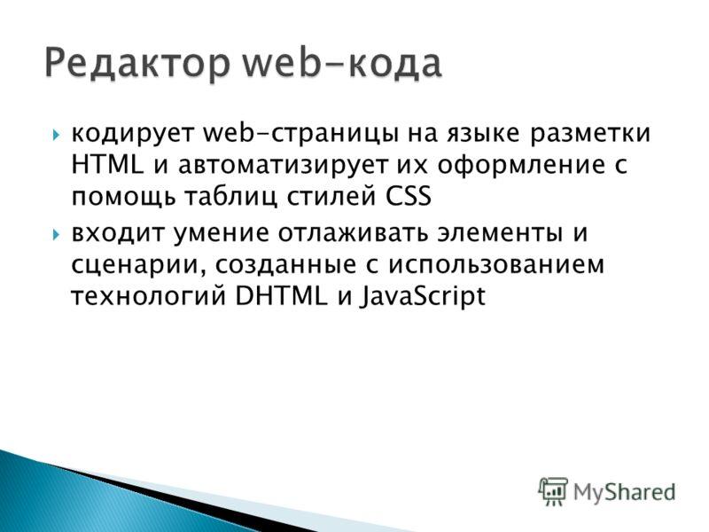 кодирует web-страницы на языке разметки HTML и автоматизирует их оформление с помощь таблиц стилей CSS входит умение отлаживать элементы и сценарии, созданные с использованием технологий DHTML и JavaScript