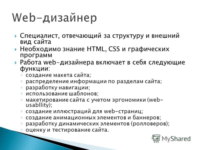 Специалист, отвечающий за структуру и внешний вид сайта Необходимо знание HTML, CSS и графических программ Работа web-дизайнера включает в себя следующие функции: создание макета сайта; распределение информации по разделам сайта; разработку навигации