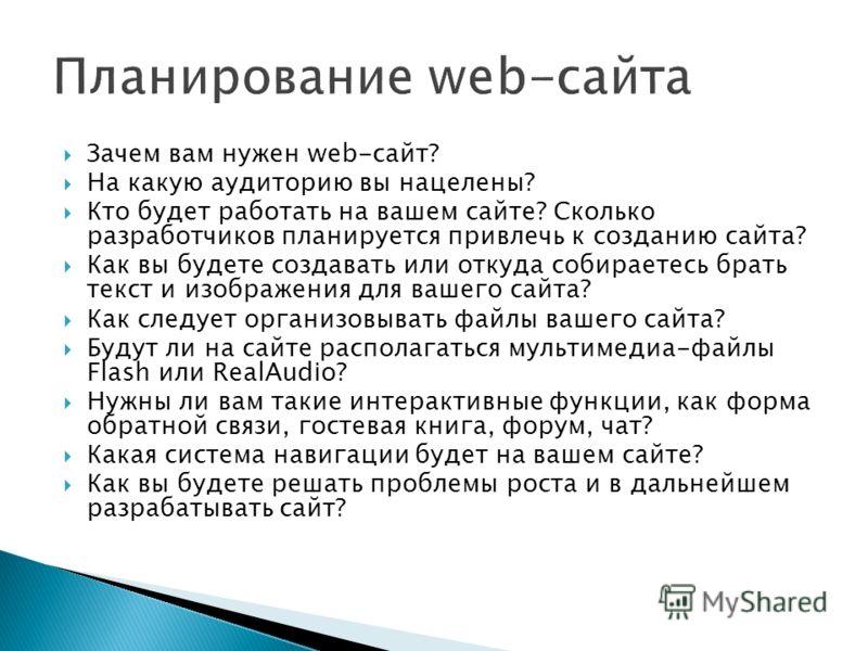 Зачем вам нужен web-сайт? На какую аудиторию вы нацелены? Кто будет работать на вашем сайте? Сколько разработчиков планируется привлечь к созданию сайта? Как вы будете создавать или откуда собираетесь брать текст и изображения для вашего сайта? Как с