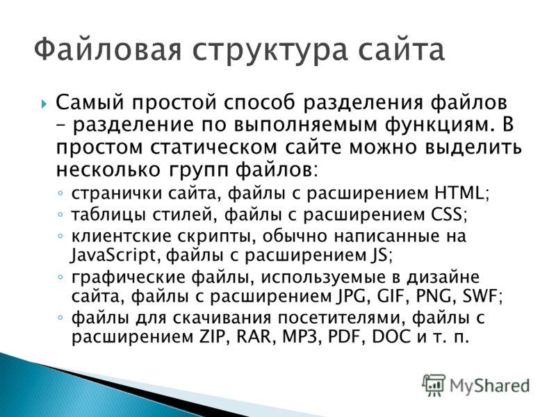 Самый простой способ разделения файлов – разделение по выполняемым функциям. В простом статическом сайте можно выделить несколько групп файлов: странички сайта, файлы с расширением HTML; таблицы стилей, файлы с расширением CSS; клиентские скрипты, об