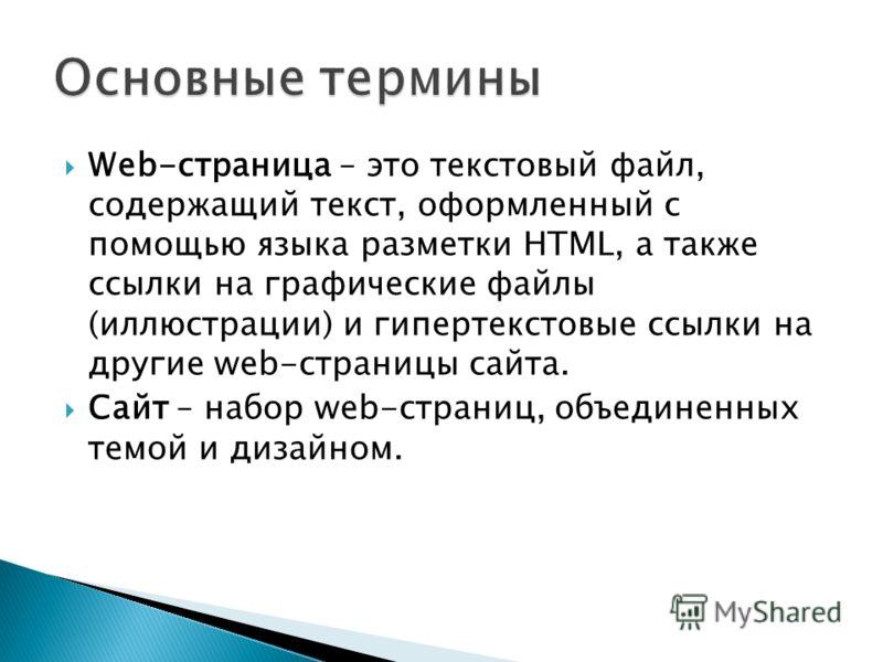 Web-страница – это текстовый файл, содержащий текст, оформленный с помощью языка разметки HTML, а также ссылки на графические файлы (иллюстрации) и гипертекстовые ссылки на другие web-страницы сайта. Сайт – набор web-страниц, объединенных темой и диз