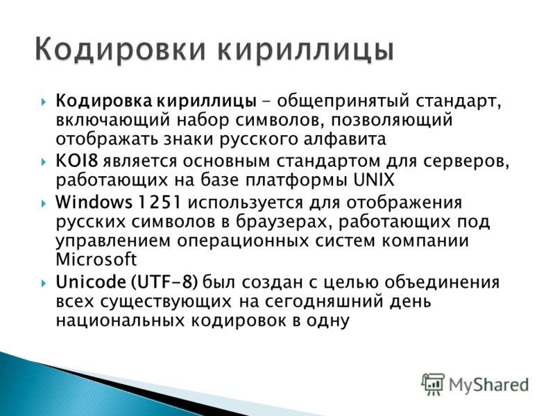 Кодировка кириллицы - общепринятый стандарт, включающий набор символов, позволяющий отображать знаки русского алфавита KOI8 является основным стандартом для серверов, работающих на базе платформы UNIX Windows 1251 используется для отображения русских