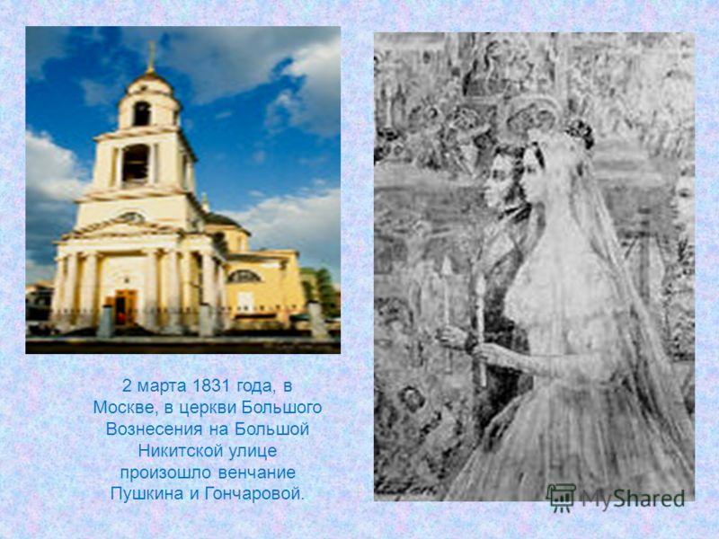 2 марта 1831 года, в Москве, в церкви Большого Вознесения на Большой Никитской улице произошло венчание Пушкина и Гончаровой.