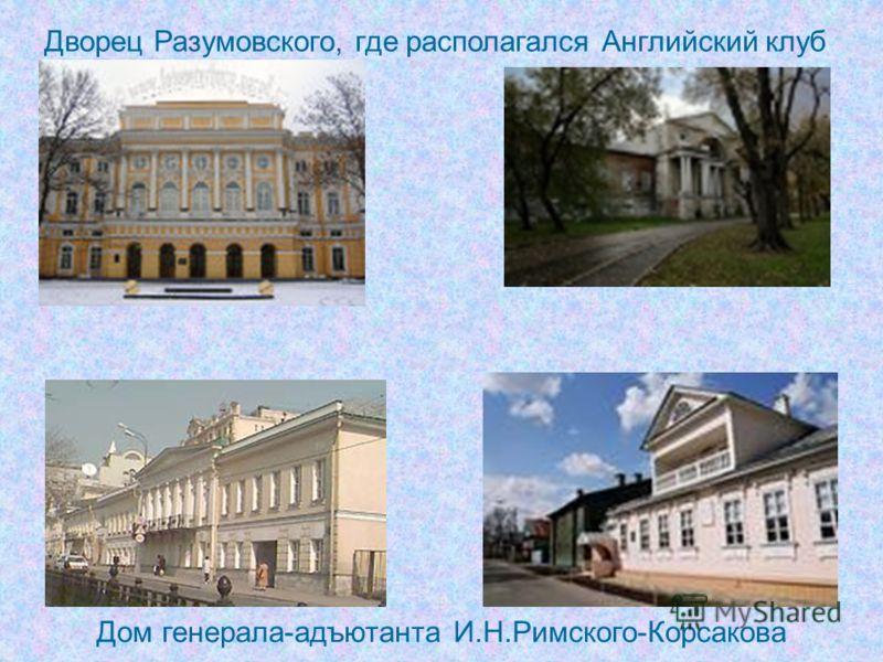 Дворец Разумовского, где располагался Английский клуб Дом генерала-адъютанта И.Н.Римского-Корсакова