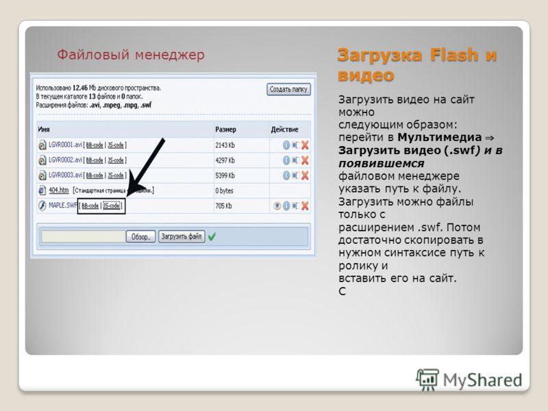 Загрузка Flash и видео Загрузить видео на сайт можно следующим образом: перейти в Мультимедиа Загрузить видео (.swf) и в появившемся файловом менеджере указать путь к файлу. Загрузить можно файлы только с расширением.swf. Потом достаточно скопировать
