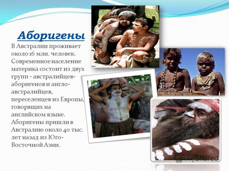 Аборигены В Австралии проживает около 16 млн. человек. Современное население материка состоит из двух групп - австралийцев- аборигенов и англо- австралийцев, переселенцев из Европы, говорящих на английском языке. Аборигены пришли в Австралию около 40