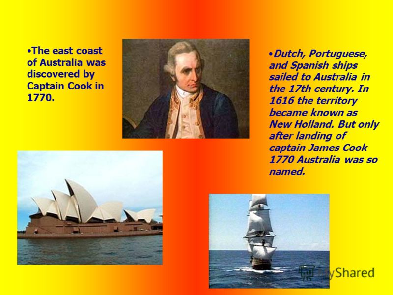 Dutch, Portuguese, and Spanish ships sailed to Australia in the 17th century. In 1616 the territory became known as New Holland. But only after landing of captain James Cook 1770 Australia was so named. The east coast of Australia was discovered by C