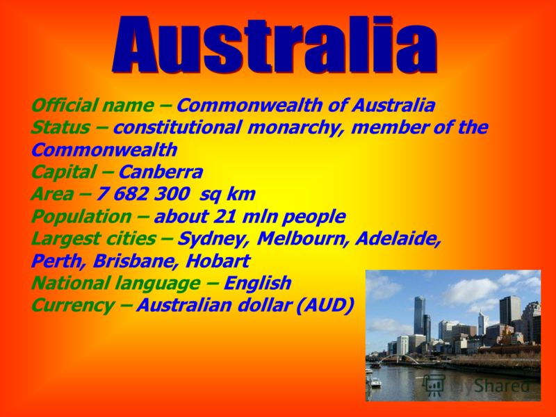 Official name – Commonwealth of Australia Status – constitutional monarchy, member of the Commonwealth Capital – Canberra Area – 7 682 300 sq km Population – about 21 mln people Largest cities – Sydney, Melbourn, Adelaide, Perth, Brisbane, Hobart Nat