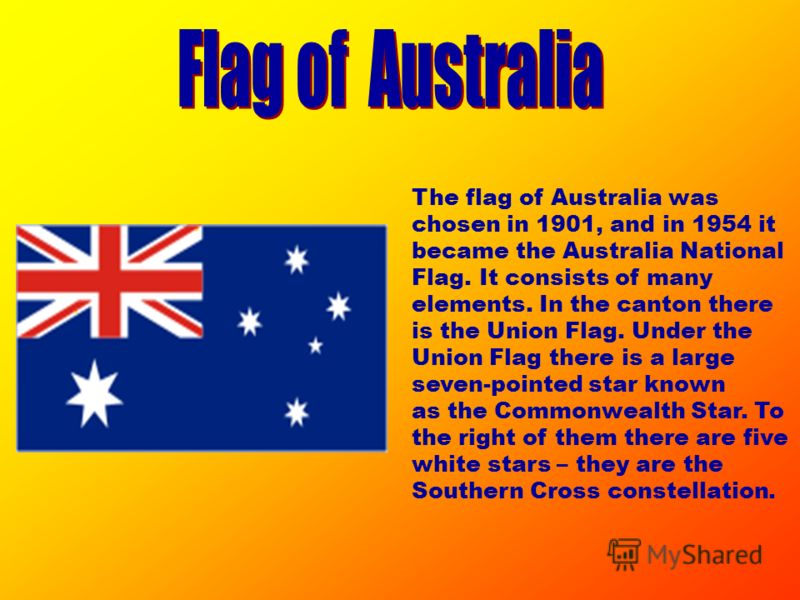 The flag of Australia was chosen in 1901, and in 1954 it became the Australia National Flag. It consists of many elements. In the canton there is the Union Flag. Under the Union Flag there is a large seven-pointed star known as the Commonwealth Star.