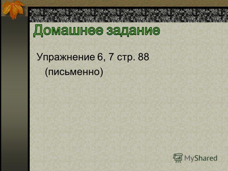 Упражнение 6, 7 стр. 88 (письменно)
