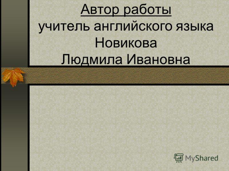Автор работы учитель английского языка Новикова Людмила Ивановна