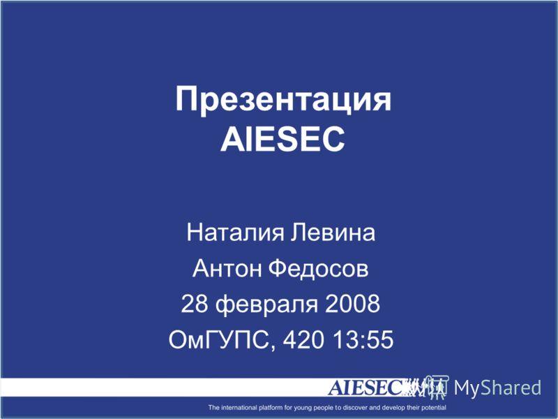 Презентация AIESEC Наталия Левина Антон Федосов 28 февраля 2008 ОмГУПС, 420 13:55