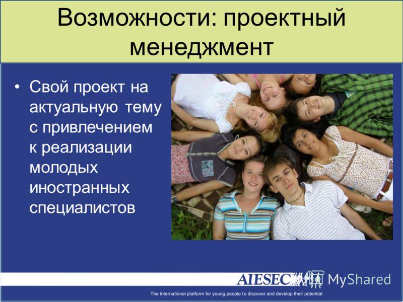 Возможности: проектный менеджмент Свой проект на актуальную тему с привлечением к реализации молодых иностранных специалистов