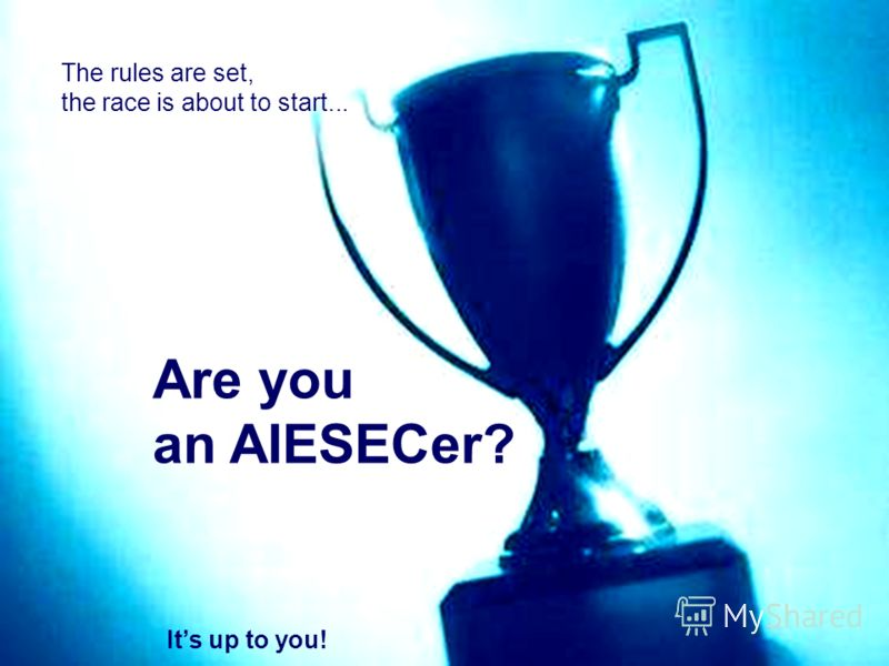The rules are set, the race is about to start... Are you an AIESECer? Its up to you!