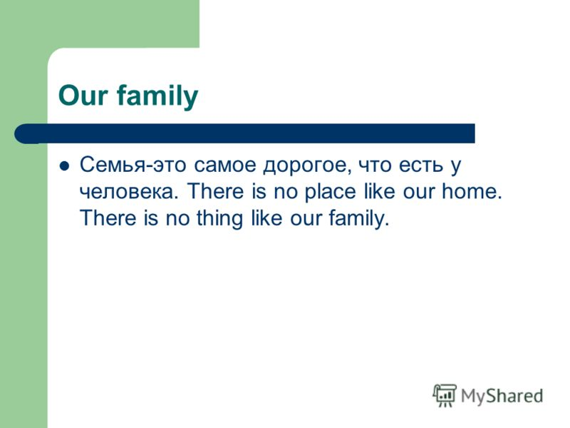 Our family Семья-это самое дорогое, что есть у человека. There is no place like our home. There is no thing like our family.