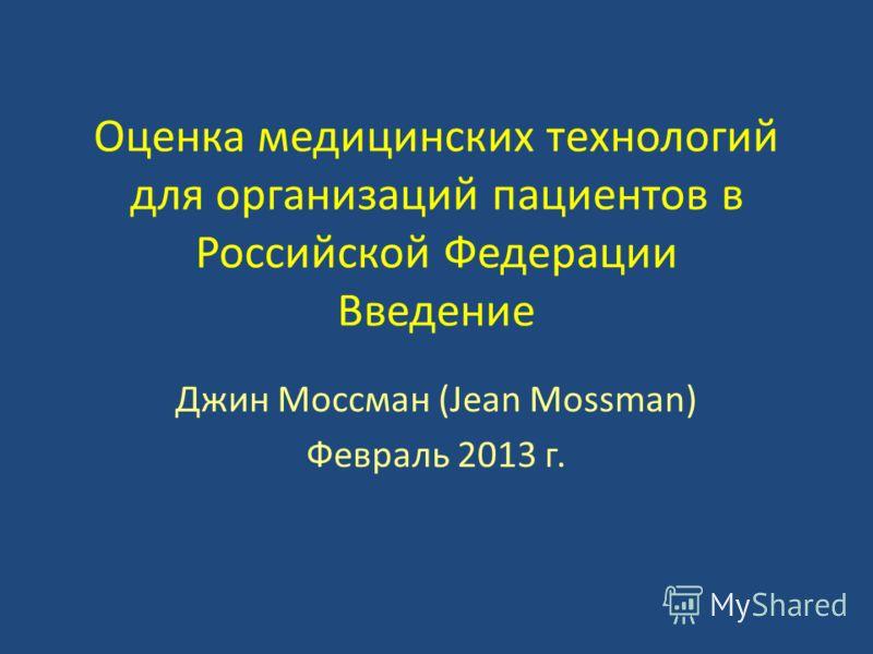 Оценка медицинских технологий для организаций пациентов в Российской Федерации Введение Джин Моссман (Jean Mossman) Февраль 2013 г.