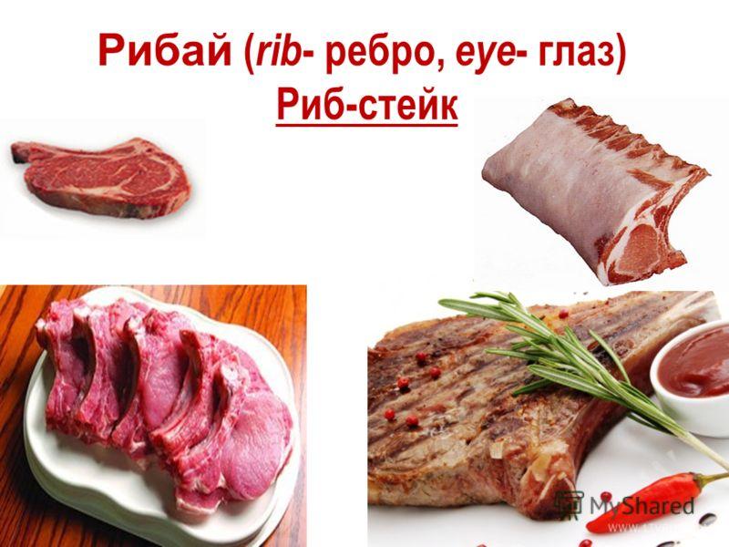 Рибай ( rib - ребро, eye - глаз) Риб-стейк