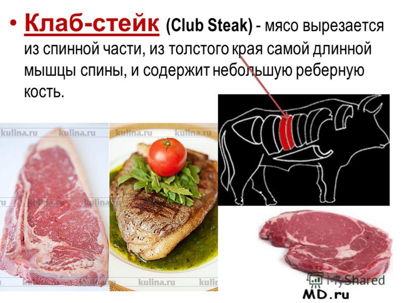 Клаб-стейк (Club Steak) - мясо вырезается из спинной части, из толстого края самой длинной мышцы спины, и содержит небольшую реберную кость.