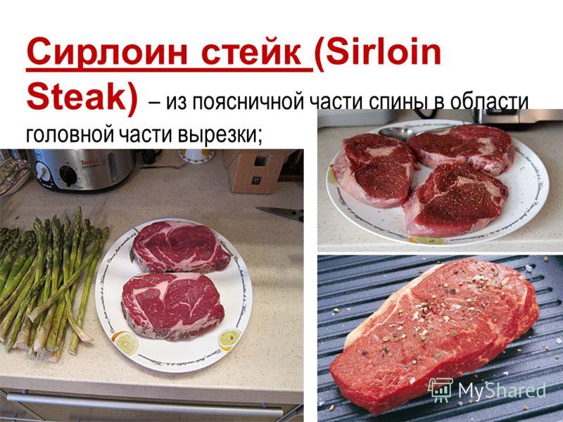 Сирлоин стейк (Sirloin Steak) – из поясничной части спины в области головной части вырезки;