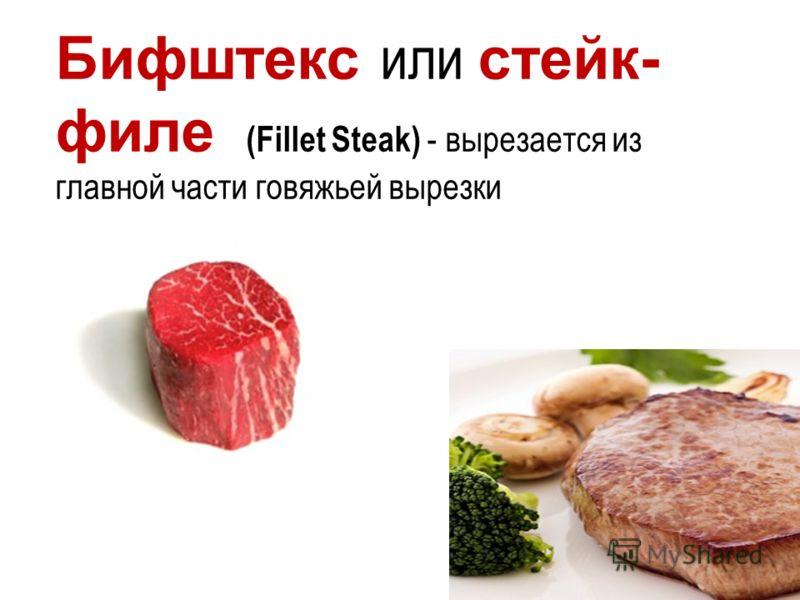 Бифштекс или стейк- филе (Fillet Steak) - вырезается из главной части говяжьей вырезки