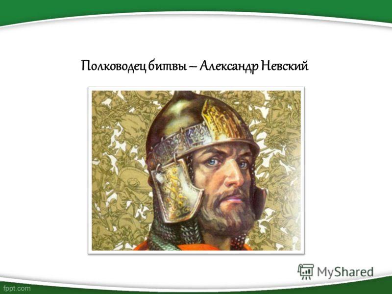 Полководец битвы – Александр Невский