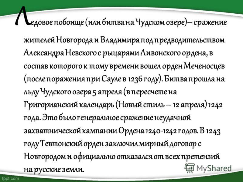 Л едовое побоище (или битва на Чудском озере)– сражение жителей Новгорода и Владимира под предводительством Александра Невского с рыцарями Ливонского ордена, в состав которого к тому времени вошел орден Меченосцев (после поражения при Сауле в 1236 го