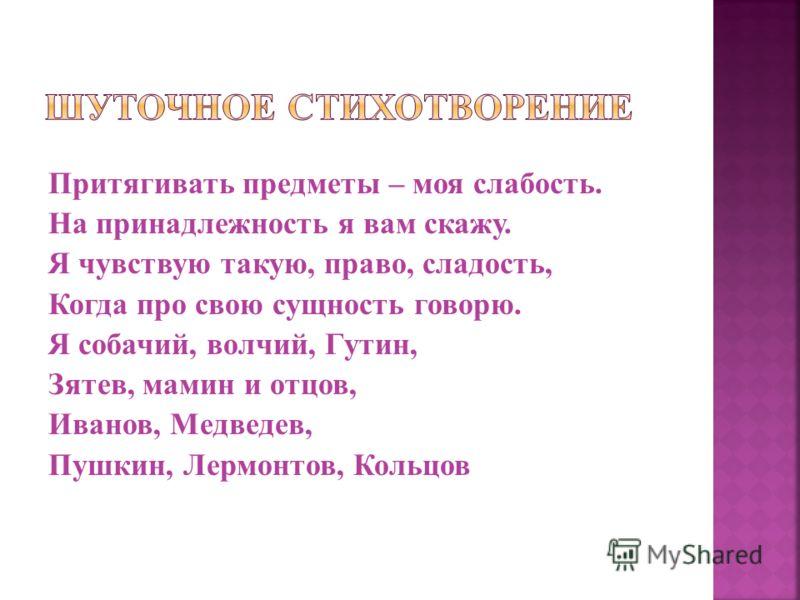Притягивать предметы – моя слабость. На принадлежность я вам скажу. Я чувствую такую, право, сладость, Когда про свою сущность говорю. Я собачий, волчий, Гутин, Зятев, мамин и отцов, Иванов, Медведев, Пушкин, Лермонтов, Кольцов