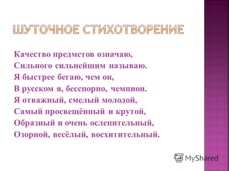 Качество предметов означаю, Сильного сильнейшим называю. Я быстрее бегаю, чем он, В русском я, бесспорно, чемпион. Я отважный, смелый молодой, Самый просвещённый и крутой, Образный и очень ослепительный, Озорной, весёлый, восхитительный.