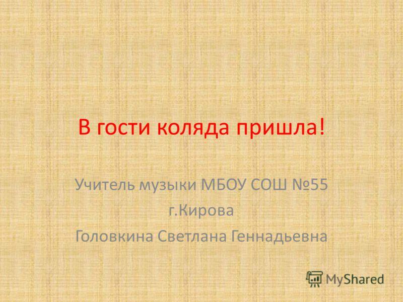 В гости коляда пришла! Учитель музыки МБОУ СОШ 55 г.Кирова Головкина Светлана Геннадьевна