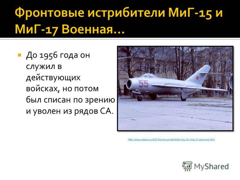До 1956 года он служил в действующих войсках, но потом был списан по зрению и уволен из рядов СА. http://www.ussaca.ru/4127-frontovye-istribiteli-mig-15-i-mig-17-voennaja.html