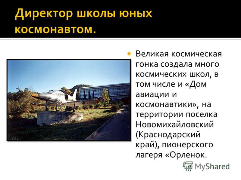 Великая космическая гонка создала много космических школ, в том числе и «Дом авиации и космонавтики», на территории поселка Новомихайловский (Краснодарский край), пионерского лагеря «Орленок.